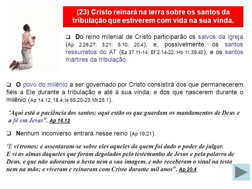 (23) Cristo reinará na terra sobre os santos da tribulação que estiverem com vida na sua vinda.