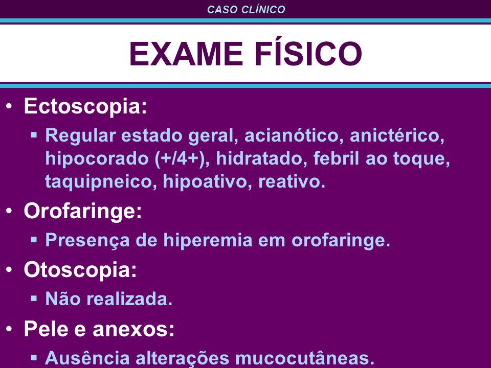 EXAME FÍSICO Ectoscopia: Orofaringe: Otoscopia: Pele e anexos: