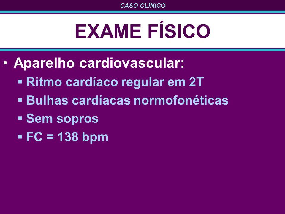 EXAME FÍSICO Aparelho cardiovascular: Ritmo cardíaco regular em 2T
