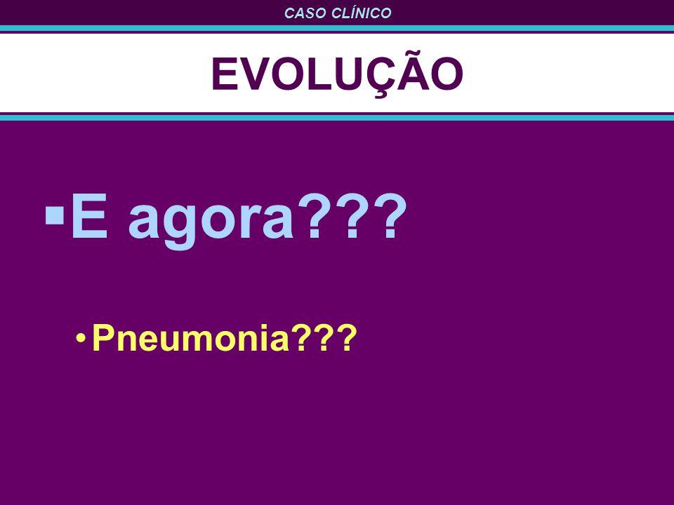 EVOLUÇÃO E agora Pneumonia
