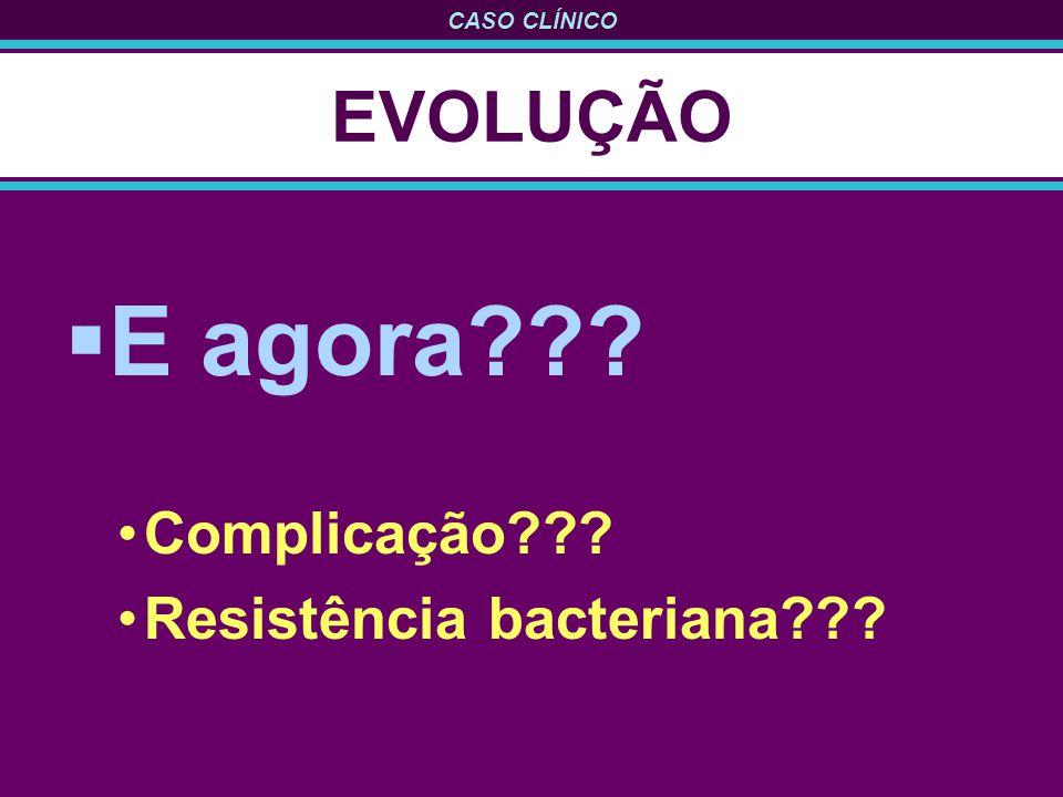 EVOLUÇÃO E agora Complicação Resistência bacteriana