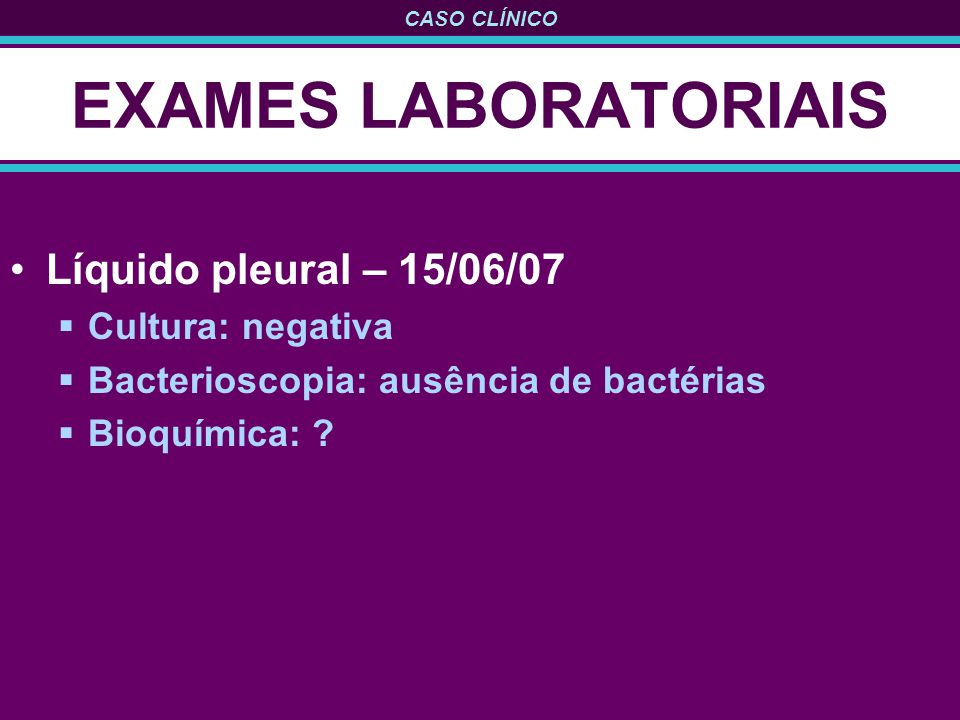 EXAMES LABORATORIAIS Líquido pleural – 15/06/07 Cultura: negativa