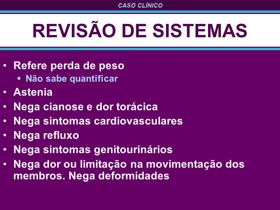 REVISÃO DE SISTEMAS Refere perda de peso Astenia