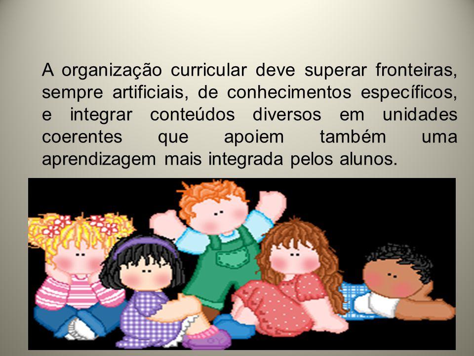 A organização curricular deve superar fronteiras, sempre artificiais, de conhecimentos específicos, e integrar conteúdos diversos em unidades coerentes que apoiem também uma aprendizagem mais integrada pelos alunos.