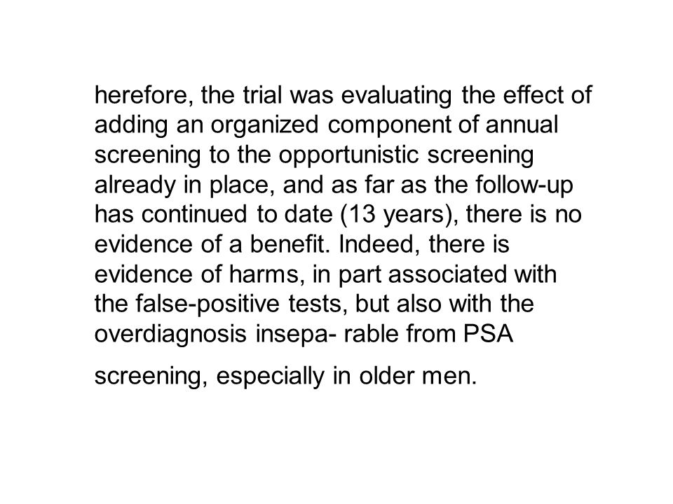 herefore, the trial was evaluating the effect of adding an organized component of annual screening to the opportunistic screening already in place, and as far as the follow-up has continued to date (13 years), there is no evidence of a benefit.
