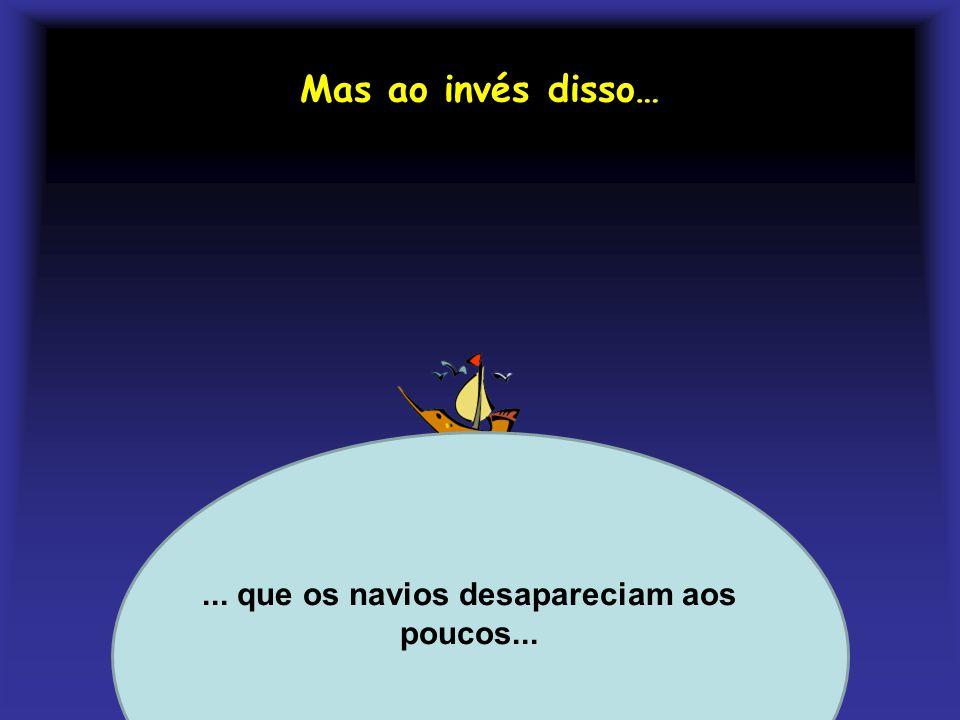 ... que os navios desapareciam aos poucos...