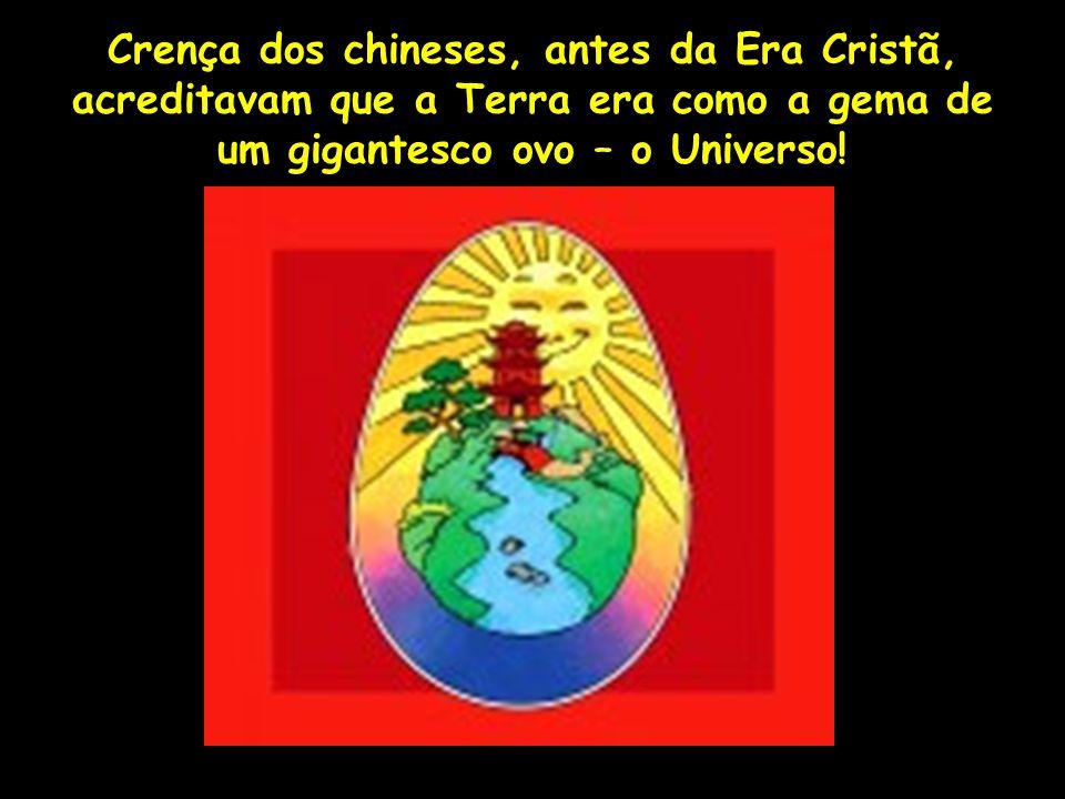Crença dos chineses, antes da Era Cristã, acreditavam que a Terra era como a gema de um gigantesco ovo – o Universo!