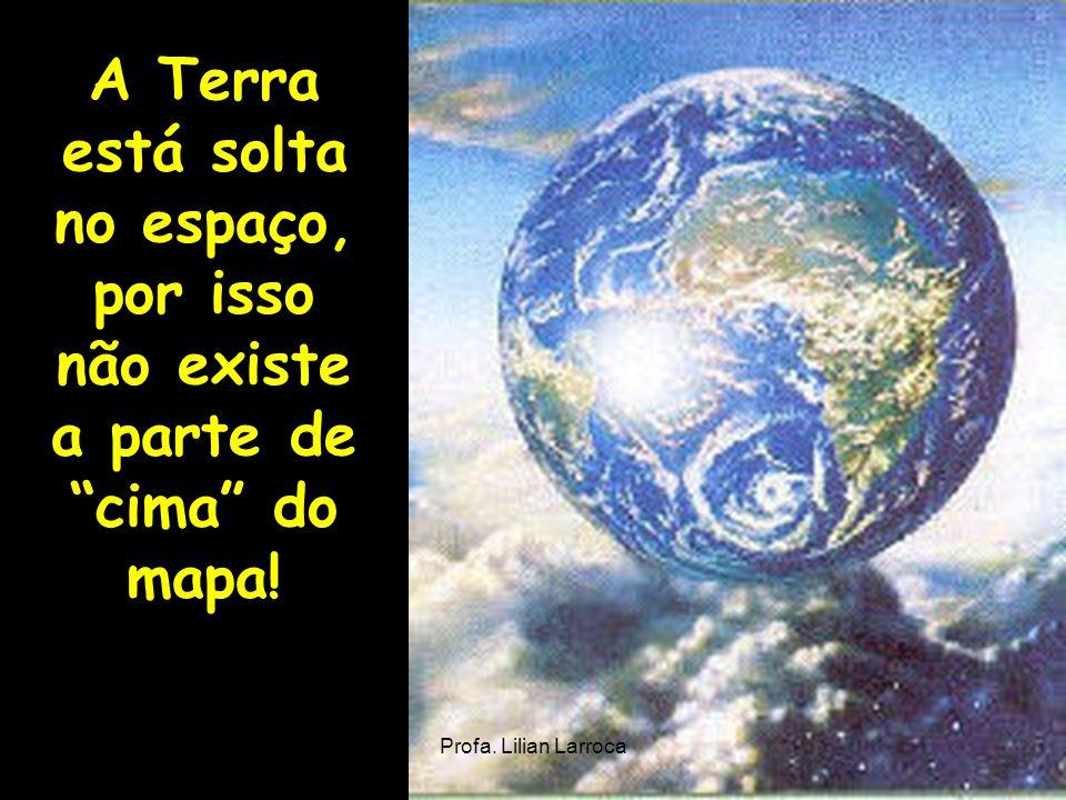 A Terra está solta no espaço, por isso não existe a parte de cima do mapa!