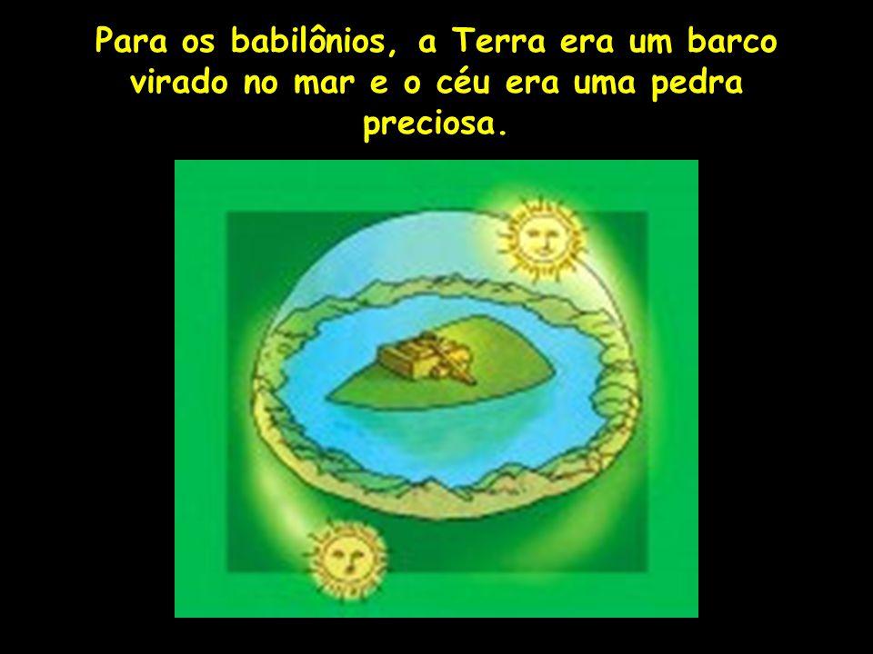 Para os babilônios, a Terra era um barco virado no mar e o céu era uma pedra preciosa.