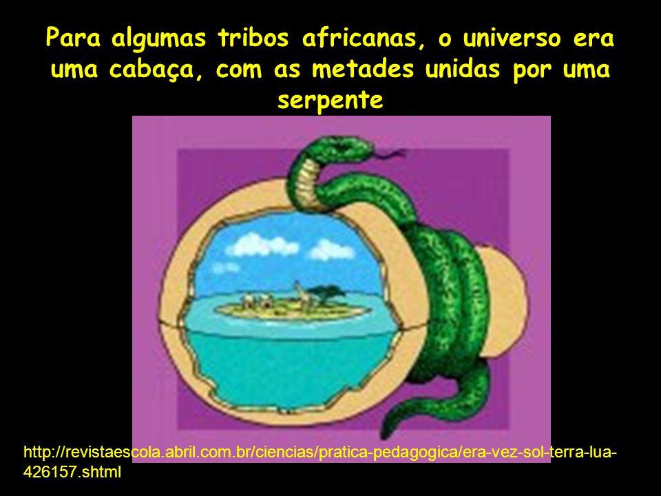 Para algumas tribos africanas, o universo era uma cabaça, com as metades unidas por uma serpente