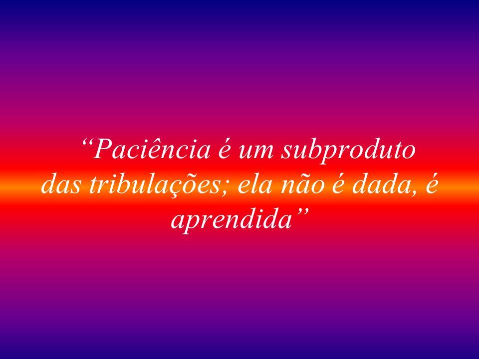 Paciência é um subproduto das tribulações; ela não é dada, é aprendida