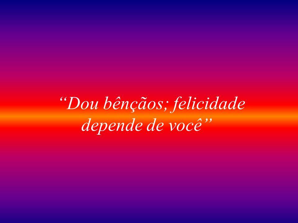 Dou bênçãos; felicidade depende de você