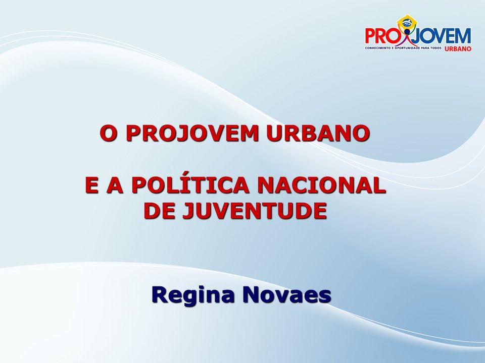 O PROJOVEM URBANO E A POLÍTICA NACIONAL DE JUVENTUDE Regina Novaes