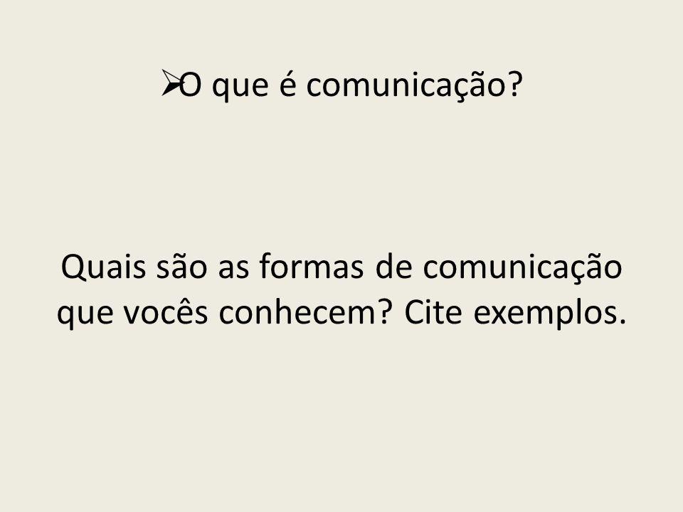 O que é comunicação Quais são as formas de comunicação que vocês conhecem Cite exemplos.
