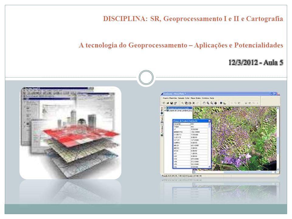 DISCIPLINA: SR, Geoprocessamento I e II e Cartografia A tecnologia do Geoprocessamento – Aplicações e Potencialidades 12/3/2012 - Aula 5