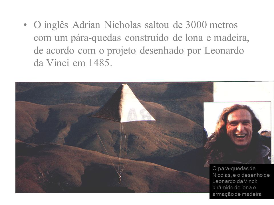 O inglês Adrian Nicholas saltou de 3000 metros com um pára-quedas construído de lona e madeira, de acordo com o projeto desenhado por Leonardo da Vinci em 1485.