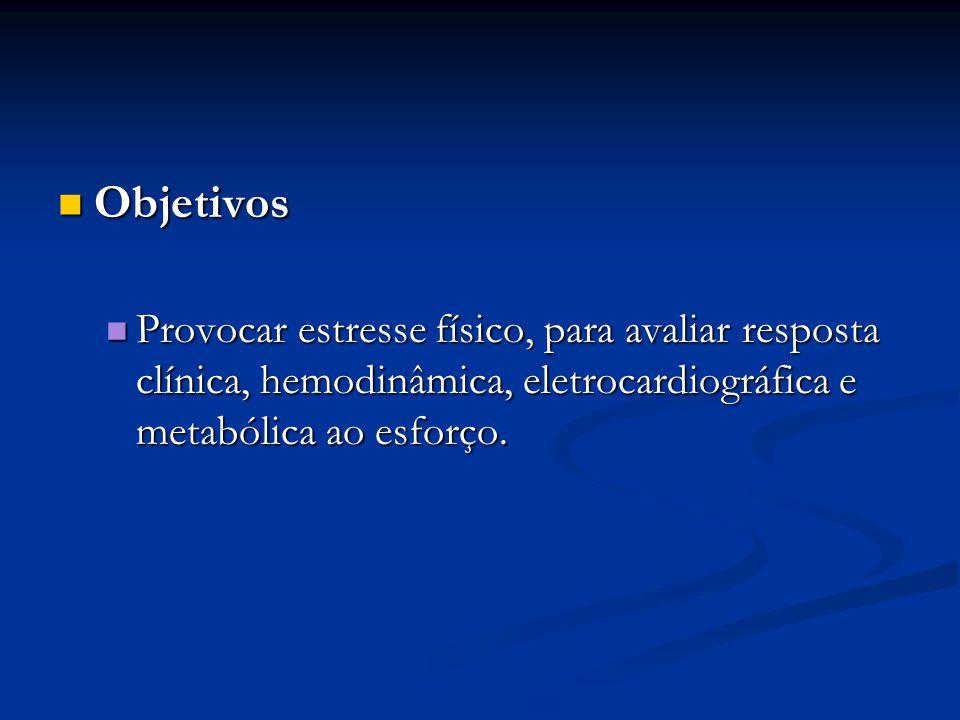 Objetivos Provocar estresse físico, para avaliar resposta clínica, hemodinâmica, eletrocardiográfica e metabólica ao esforço.