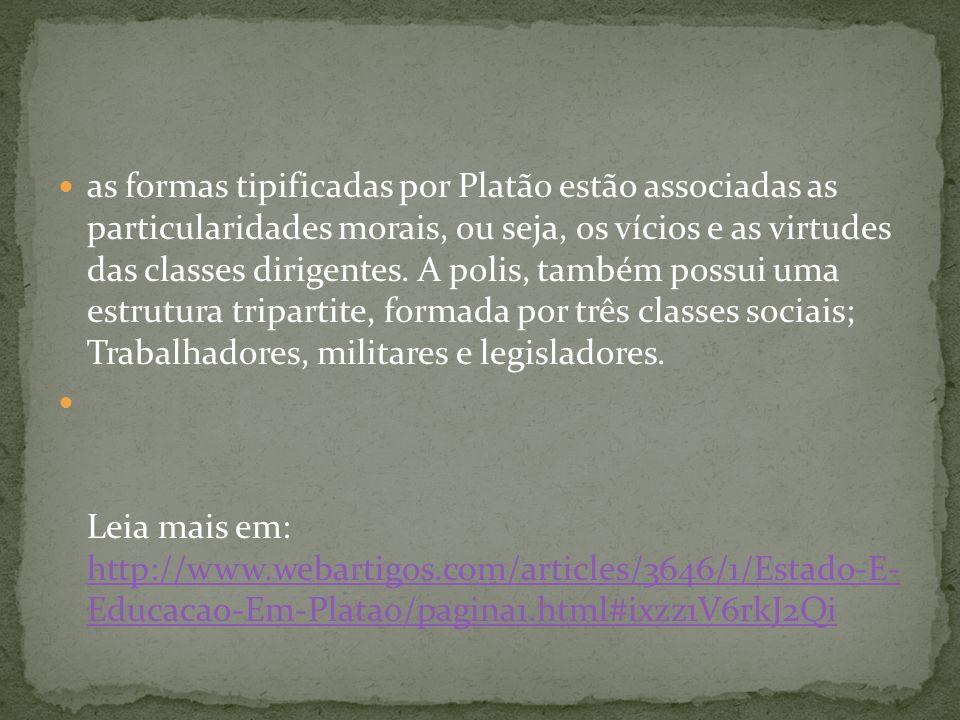 as formas tipificadas por Platão estão associadas as particularidades morais, ou seja, os vícios e as virtudes das classes dirigentes. A polis, também possui uma estrutura tripartite, formada por três classes sociais; Trabalhadores, militares e legisladores.