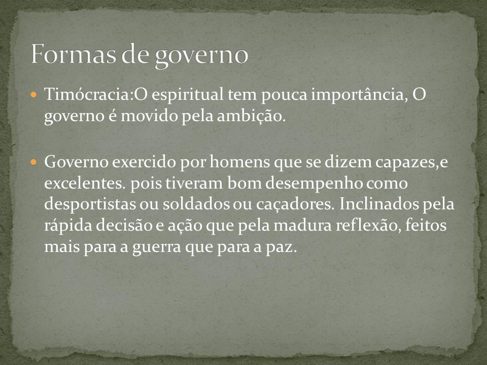 Formas de governo Timócracia:O espiritual tem pouca importância, O governo é movido pela ambição.