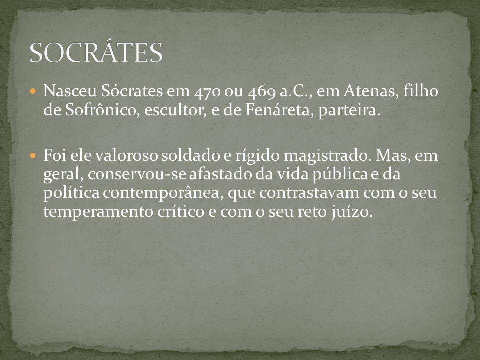 SOCRÁTES Nasceu Sócrates em 470 ou 469 a.C., em Atenas, filho de Sofrônico, escultor, e de Fenáreta, parteira.
