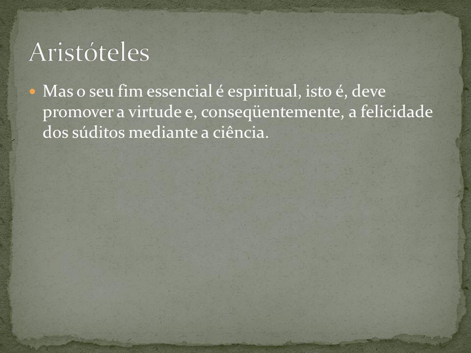 Aristóteles Mas o seu fim essencial é espiritual, isto é, deve promover a virtude e, conseqüentemente, a felicidade dos súditos mediante a ciência.