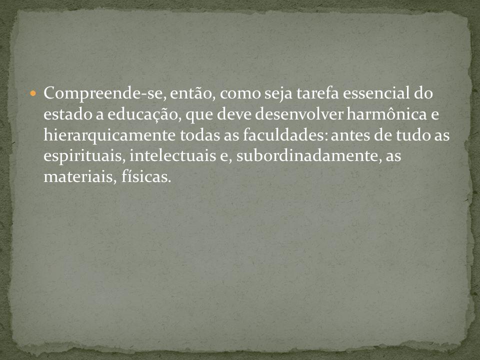 Compreende-se, então, como seja tarefa essencial do estado a educação, que deve desenvolver harmônica e hierarquicamente todas as faculdades: antes de tudo as espirituais, intelectuais e, subordinadamente, as materiais, físicas.