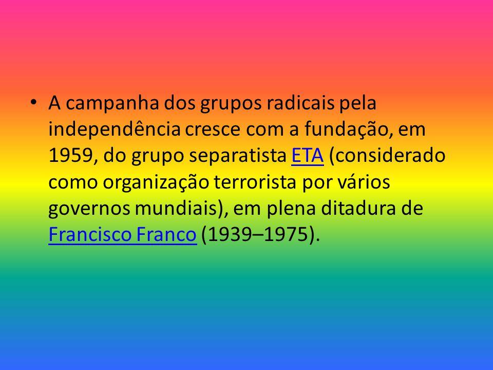 A campanha dos grupos radicais pela independência cresce com a fundação, em 1959, do grupo separatista ETA (considerado como organização terrorista por vários governos mundiais), em plena ditadura de Francisco Franco (1939–1975).