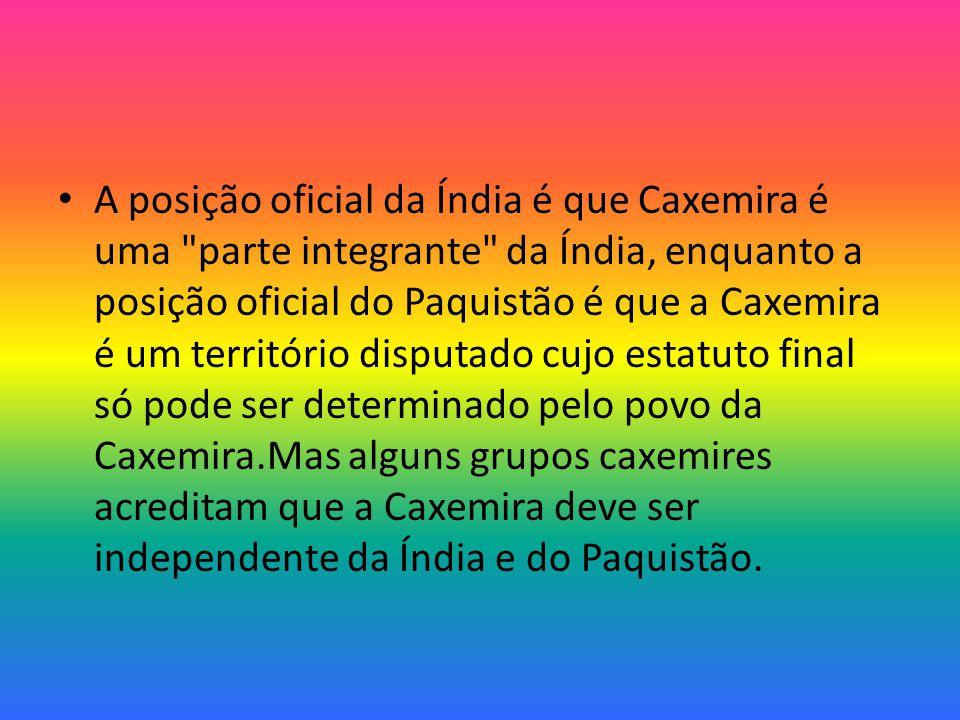 A posição oficial da Índia é que Caxemira é uma parte integrante da Índia, enquanto a posição oficial do Paquistão é que a Caxemira é um território disputado cujo estatuto final só pode ser determinado pelo povo da Caxemira.Mas alguns grupos caxemires acreditam que a Caxemira deve ser independente da Índia e do Paquistão.