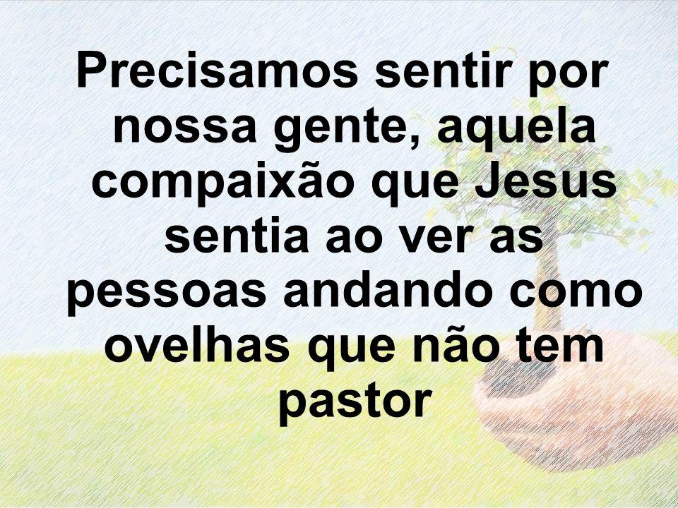 Precisamos sentir por nossa gente, aquela compaixão que Jesus sentia ao ver as pessoas andando como ovelhas que não tem pastor