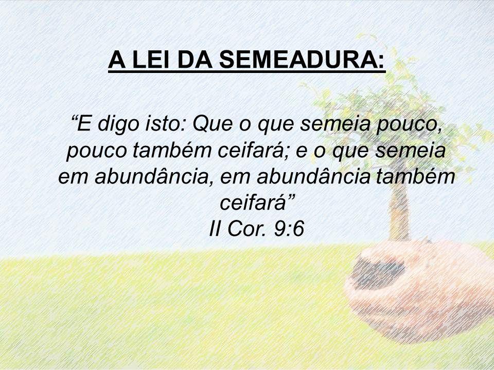 A LEI DA SEMEADURA: E digo isto: Que o que semeia pouco, pouco também ceifará; e o que semeia em abundância, em abundância também ceifará II Cor.