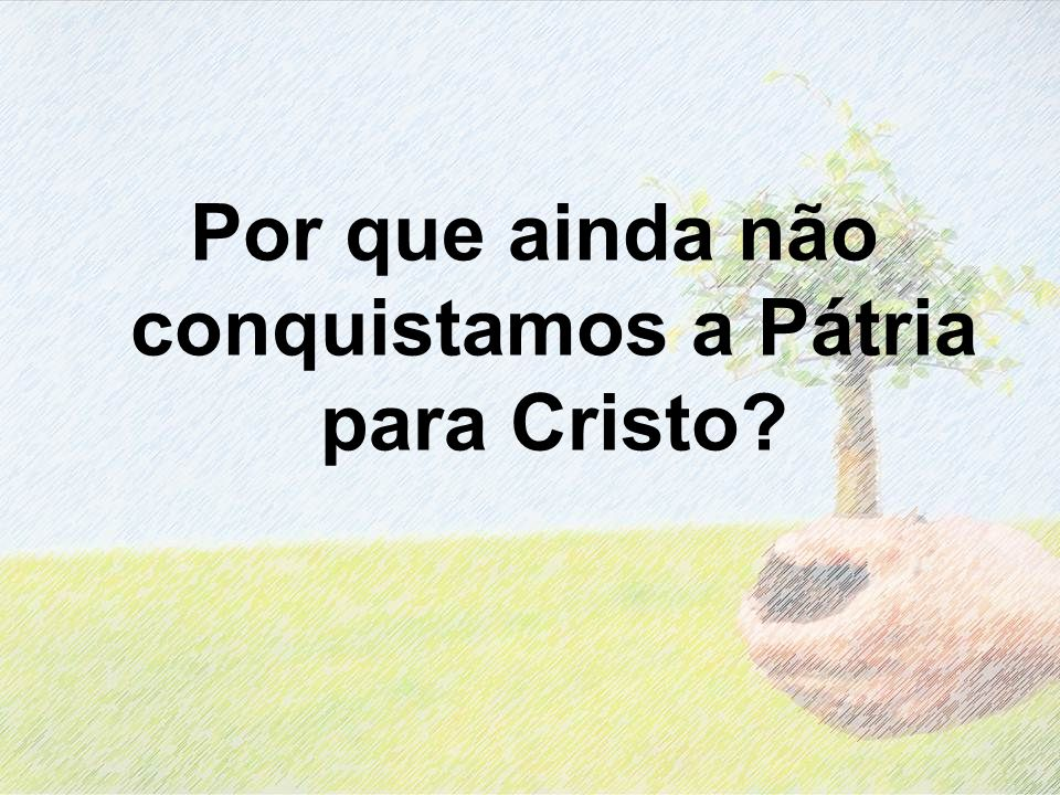 Por que ainda não conquistamos a Pátria para Cristo
