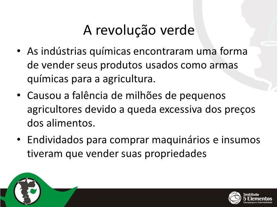 A revolução verde As indústrias químicas encontraram uma forma de vender seus produtos usados como armas químicas para a agricultura.