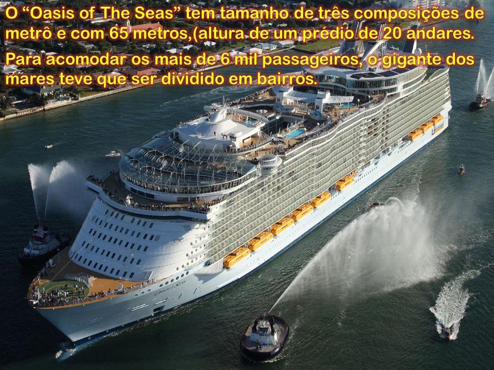 O Oasis of The Seas tem tamanho de três composições de metrô e com 65 metros,(altura de um prédio de 20 andares.