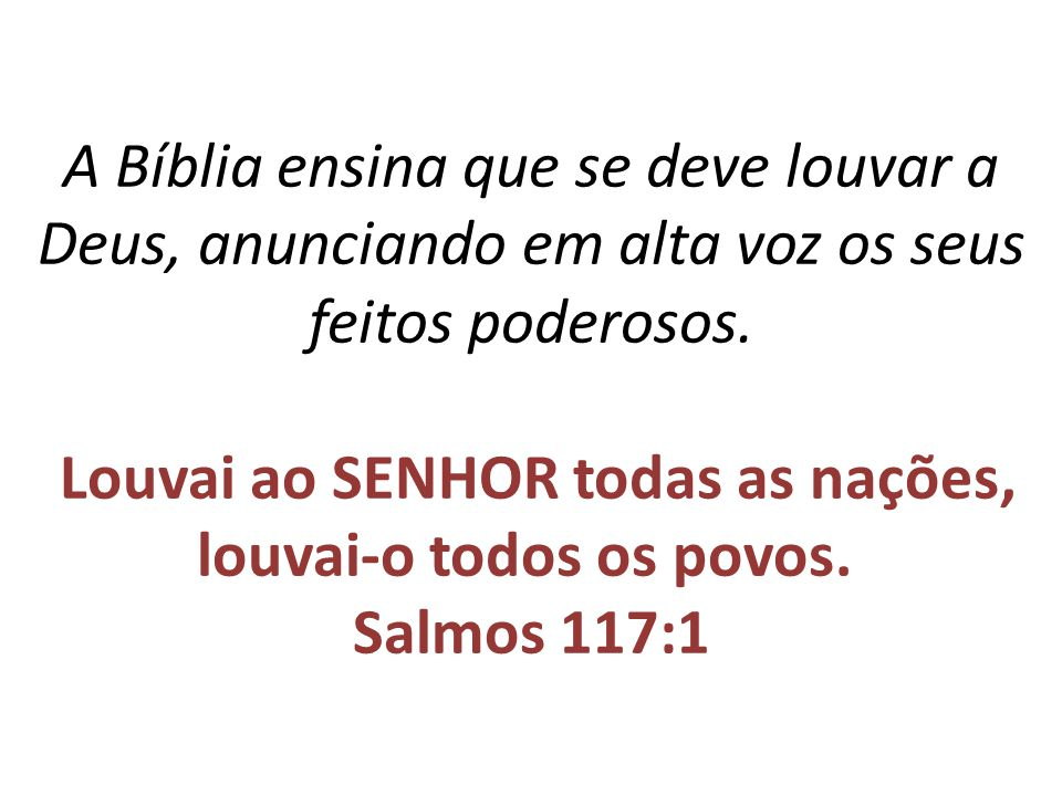 A Bíblia ensina que se deve louvar a Deus, anunciando em alta voz os seus feitos poderosos.