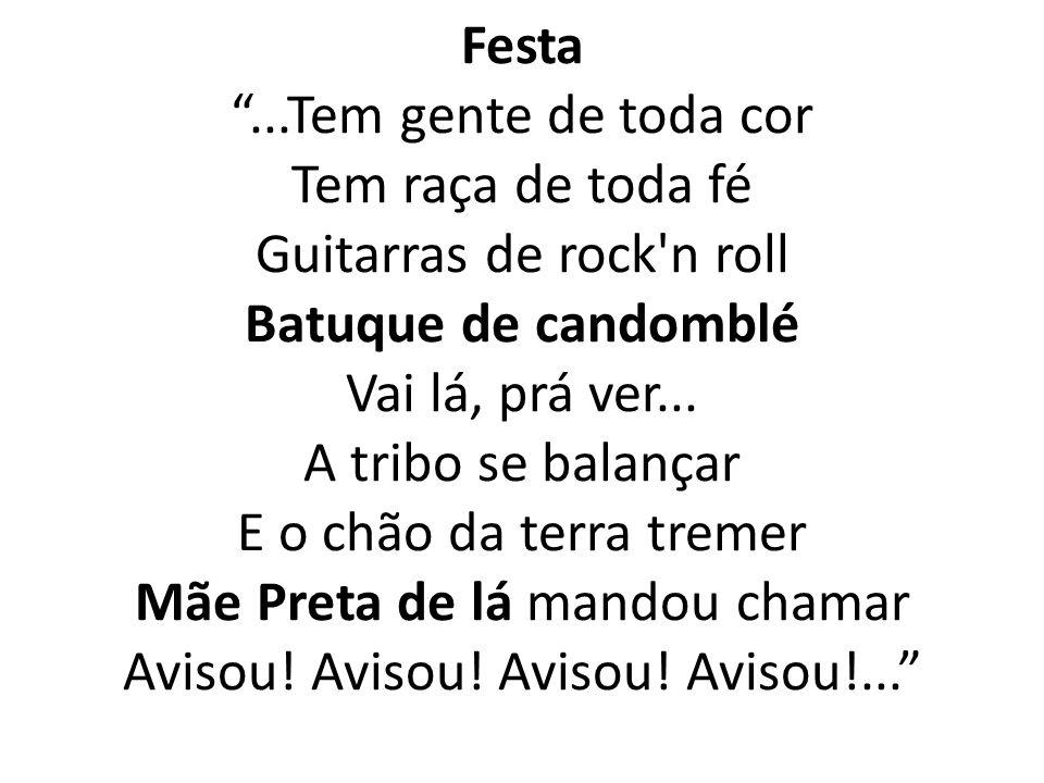 Festa ...Tem gente de toda cor Tem raça de toda fé Guitarras de rock n roll Batuque de candomblé Vai lá, prá ver...