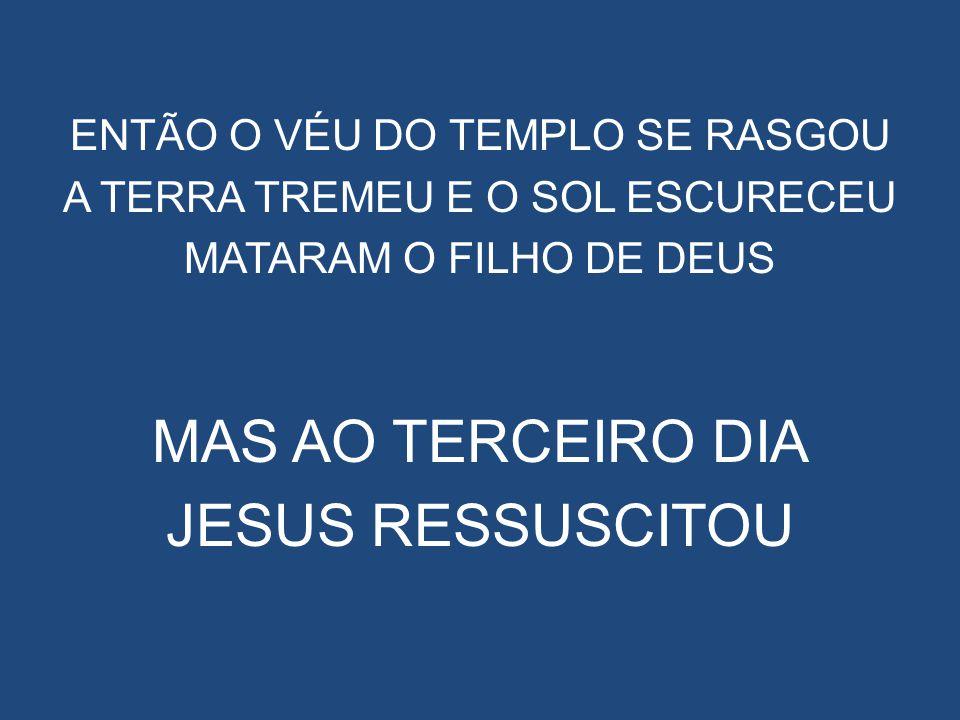 MAS AO TERCEIRO DIA JESUS RESSUSCITOU ENTÃO O VÉU DO TEMPLO SE RASGOU