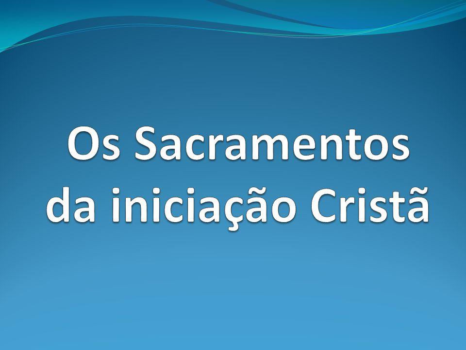 Os Sacramentos da iniciação Cristã