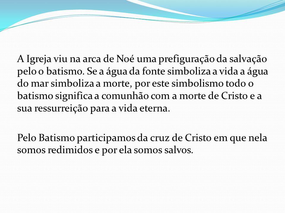 A Igreja viu na arca de Noé uma prefiguração da salvação pelo o batismo.