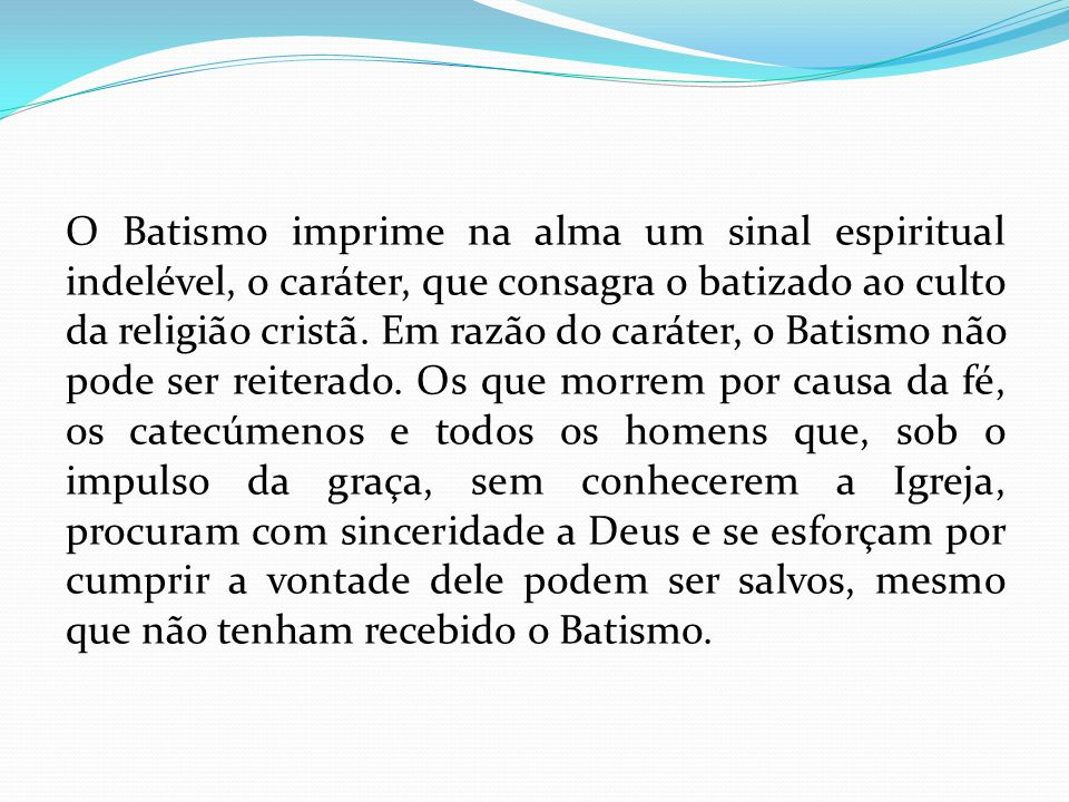 O Batismo imprime na alma um sinal espiritual indelével, o caráter, que consagra o batizado ao culto da religião cristã.
