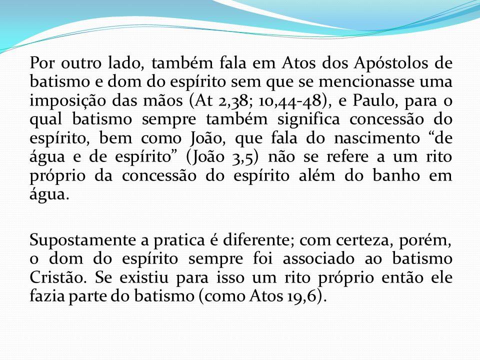 Por outro lado, também fala em Atos dos Apóstolos de batismo e dom do espírito sem que se mencionasse uma imposição das mãos (At 2,38; 10,44-48), e Paulo, para o qual batismo sempre também significa concessão do espírito, bem como João, que fala do nascimento de água e de espírito (João 3,5) não se refere a um rito próprio da concessão do espírito além do banho em água.