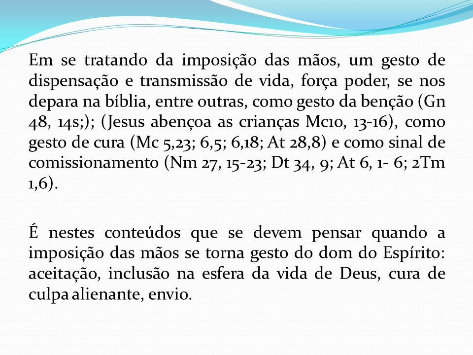 Em se tratando da imposição das mãos, um gesto de dispensação e transmissão de vida, força poder, se nos depara na bíblia, entre outras, como gesto da benção (Gn 48, 14s;); (Jesus abençoa as crianças Mc10, 13-16), como gesto de cura (Mc 5,23; 6,5; 6,18; At 28,8) e como sinal de comissionamento (Nm 27, 15-23; Dt 34, 9; At 6, 1- 6; 2Tm 1,6).