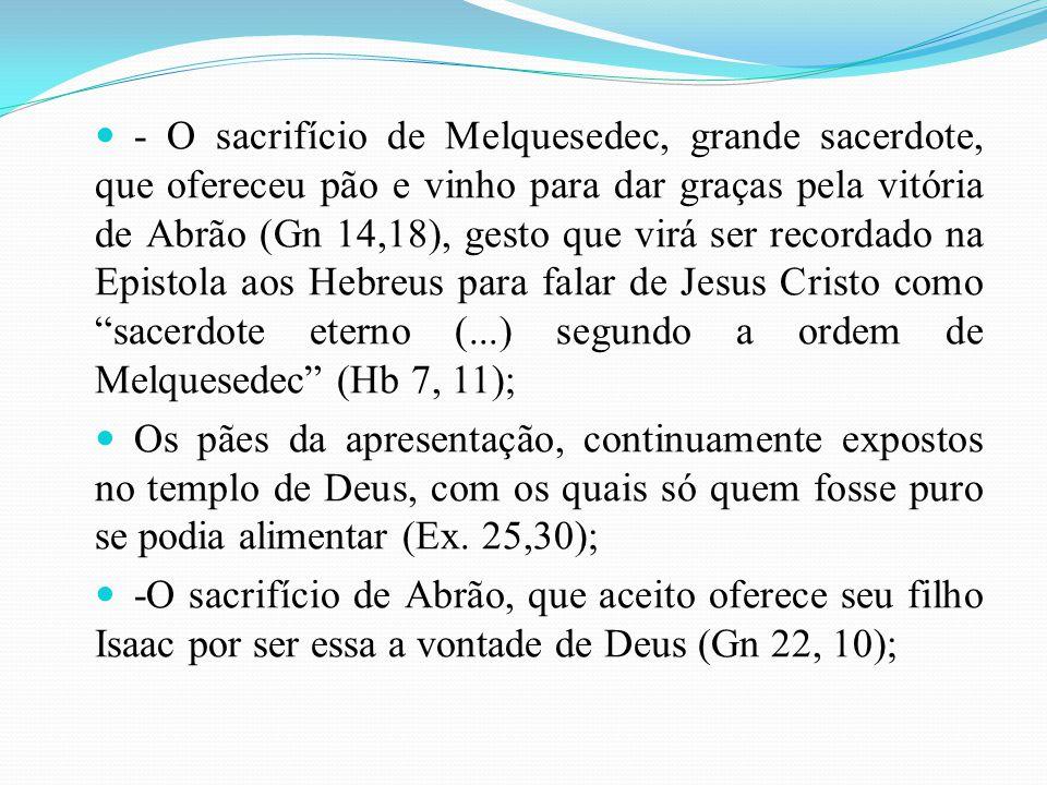 - O sacrifício de Melquesedec, grande sacerdote, que ofereceu pão e vinho para dar graças pela vitória de Abrão (Gn 14,18), gesto que virá ser recordado na Epistola aos Hebreus para falar de Jesus Cristo como sacerdote eterno (...) segundo a ordem de Melquesedec (Hb 7, 11);