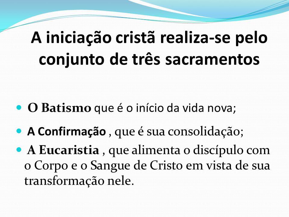 A iniciação cristã realiza-se pelo conjunto de três sacramentos