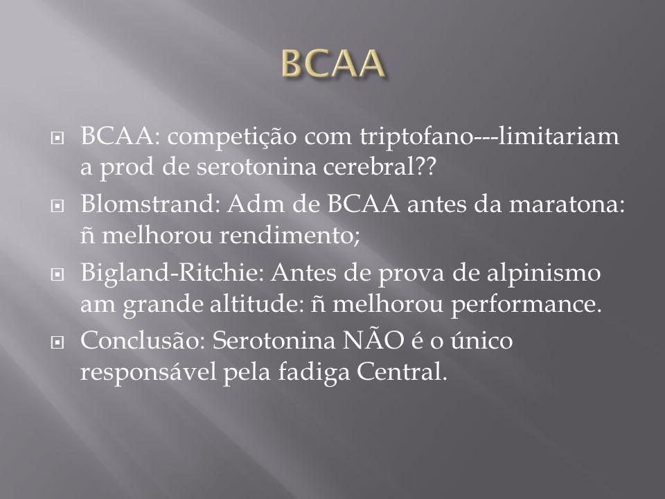 BCAA BCAA: competição com triptofano---limitariam a prod de serotonina cerebral Blomstrand: Adm de BCAA antes da maratona: ñ melhorou rendimento;