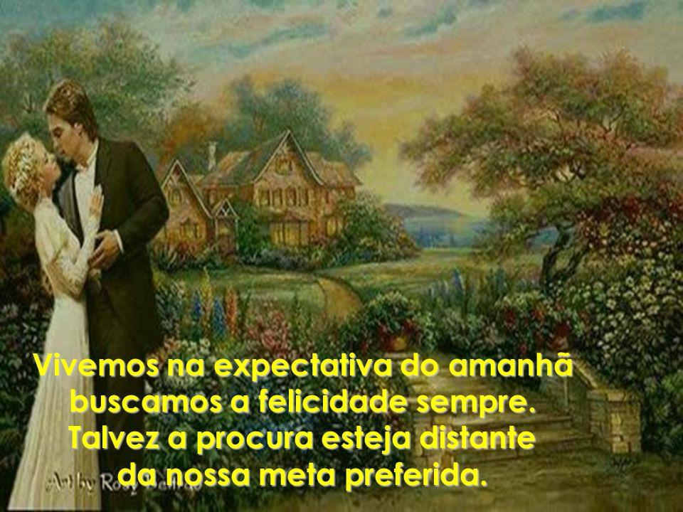 Vivemos na expectativa do amanhã buscamos a felicidade sempre.