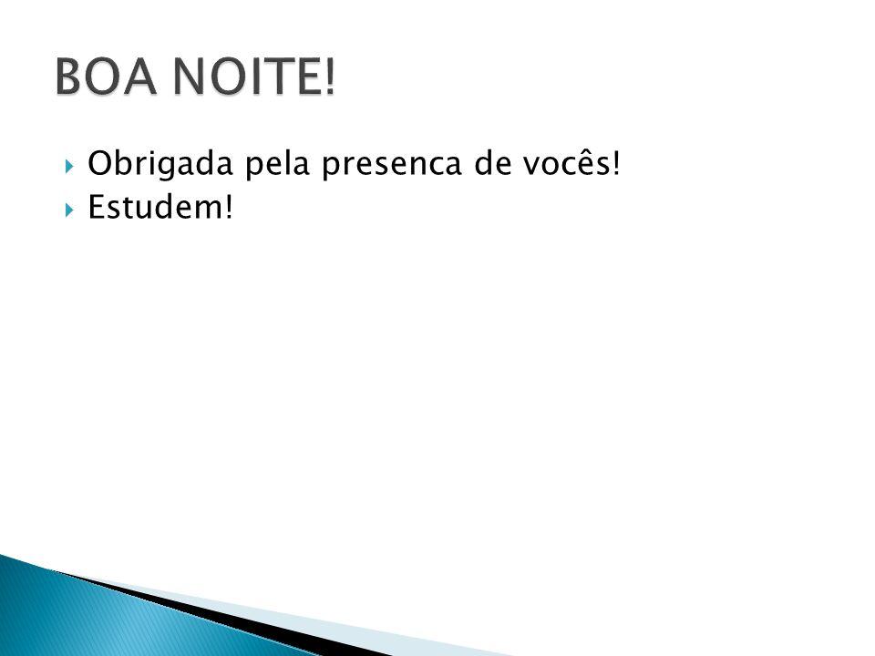 BOA NOITE! Obrigada pela presenca de vocês! Estudem!