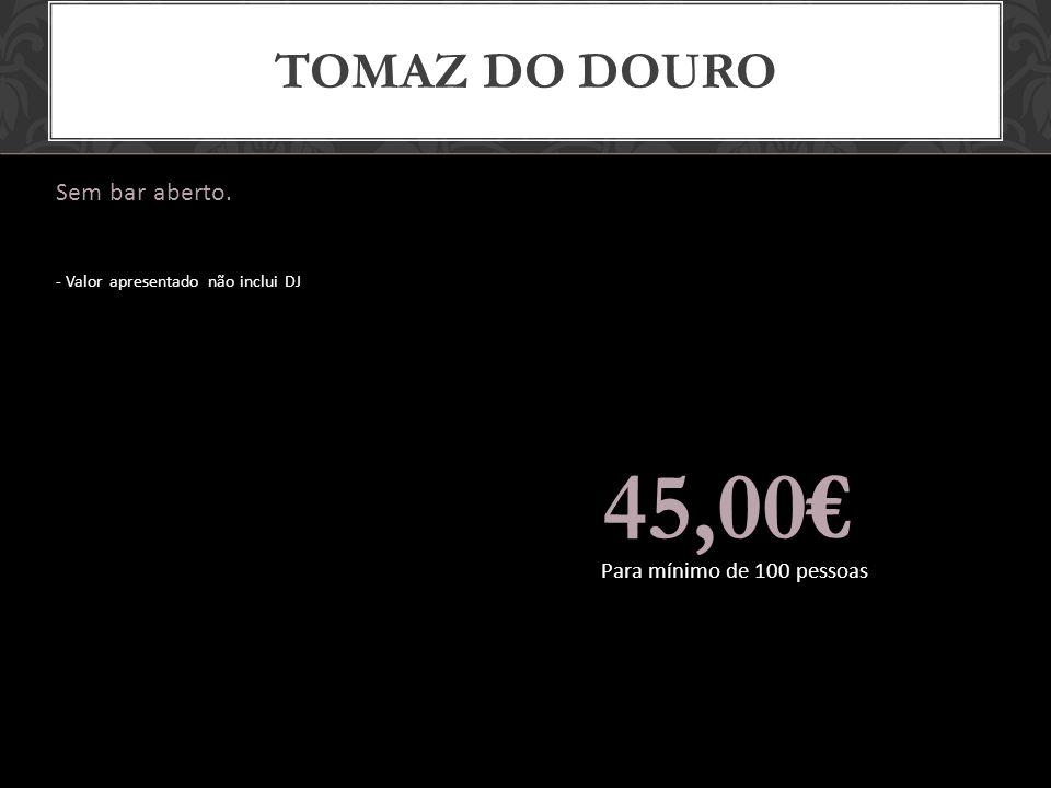 45,00€ Tomaz do douro Sem bar aberto. Para mínimo de 100 pessoas
