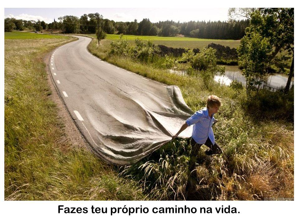 Fazes teu próprio caminho na vida.