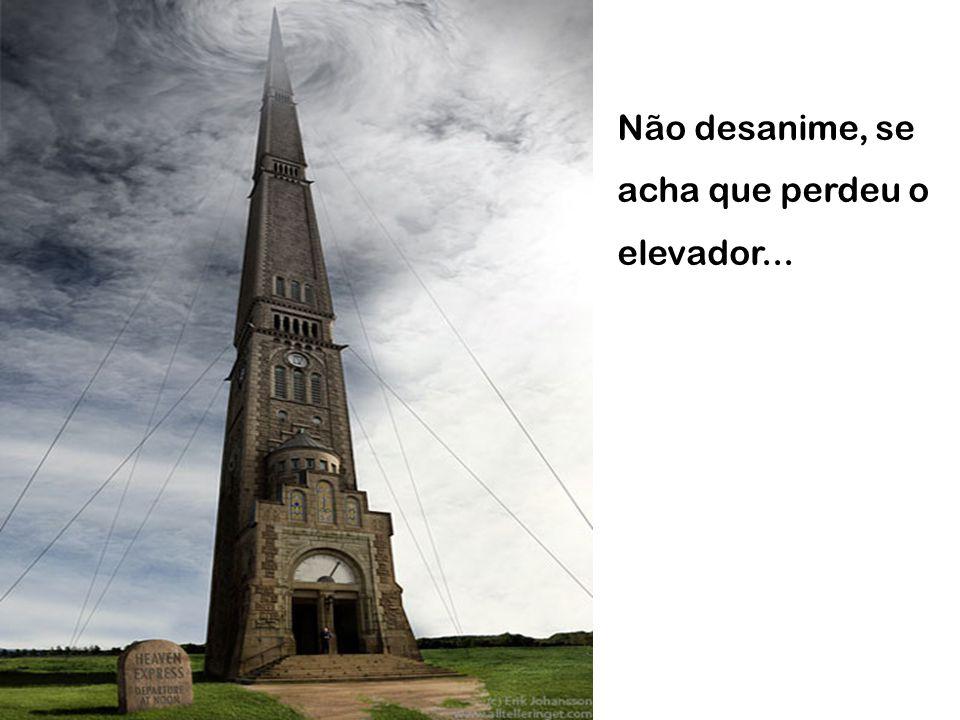 Não desanime, se acha que perdeu o elevador...