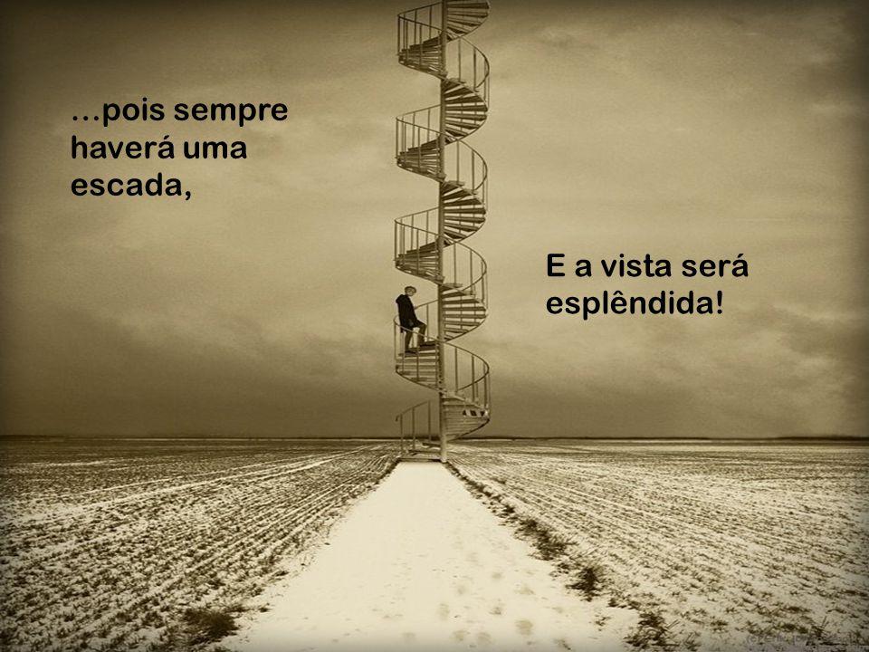 …pois sempre haverá uma escada,
